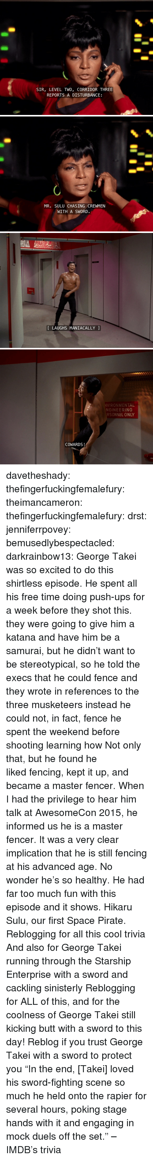 """stereotypical: SIR, LEVEL TWO, CORRIDOR THREE  REPORTS A DISTURBANCE   MR. SULU CHASING CREWMEN  WITH A SWORD.   LAUGHS MANIACALLY   VIRONMENTAL  NGINEERING  RSONNEL ONLY  COWARDS! davetheshady:  thefingerfuckingfemalefury:  theimancameron:  thefingerfuckingfemalefury:  drst:  jenniferrpovey:  bemusedlybespectacled:  darkrainbow13:  George Takei was so excited to do this shirtless episode. He spent all his free time doing push-ups for a week before they shot this.  they were going to give him a katana and have him be a samurai, but he didn't want to be stereotypical, so he told the execs that he could fence and they wrote in references to the three musketeers instead he could not, in fact, fence he spent the weekend before shooting learning how  Not only that, but he found he likedfencing, kept it up, and became a master fencer. When I had the privilege to hear him talk at AwesomeCon 2015, he informed us he isa master fencer. It was a very clear implication that he is stillfencing at his advanced age. No wonder he's so healthy. He had fartoo much fun with this episode and it shows.  Hikaru Sulu, our first Space Pirate.   Reblogging for all this cool trivia And also for George Takei running through the Starship Enterprise with a sword and cackling sinisterly   Reblogging for ALL of this, and for the coolness of George Takei still kicking butt with a sword to this day!  Reblog if you trust George Takei with a sword to protect you  """"In the end, [Takei] loved his sword-fighting scene so much he held onto the rapier for several hours, poking stage hands with it and engaging in mock duels off the set."""" – IMDB's trivia"""
