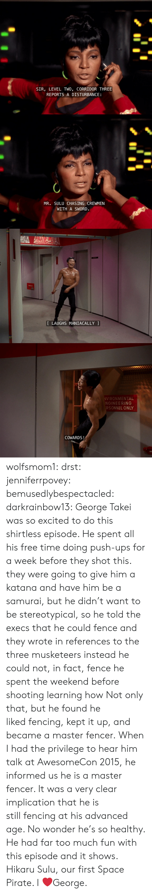 stereotypical: SIR, LEVEL TWO, CORRIDOR THREE  REPORTS A DISTURBANCE   MR. SULU CHASING CREWMEN  WITH A SWORD.   LAUGHS MANIACALLY   VIRONMENTAL  NGINEERING  RSONNEL ONLY  COWARDS! wolfsmom1:  drst:   jenniferrpovey:  bemusedlybespectacled:  darkrainbow13:  George Takei was so excited to do this shirtless episode. He spent all his free time doing push-ups for a week before they shot this.  they were going to give him a katana and have him be a samurai, but he didn't want to be stereotypical, so he told the execs that he could fence and they wrote in references to the three musketeers instead he could not, in fact, fence he spent the weekend before shooting learning how  Not only that, but he found he likedfencing, kept it up, and became a master fencer. When I had the privilege to hear him talk at AwesomeCon 2015, he informed us he isa master fencer. It was a very clear implication that he is stillfencing at his advanced age. No wonder he's so healthy. He had fartoo much fun with this episode and it shows.   Hikaru Sulu, our first Space Pirate.    I ❤️George.