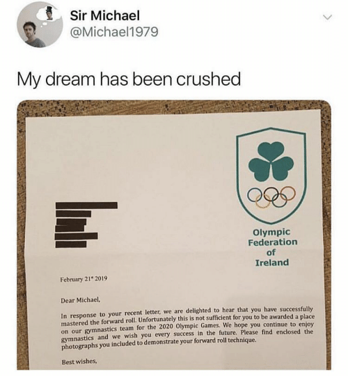 In Response: Sir Michael  @Michael1979  My dream has been crushed  Olympic  Federation  of  Ireland  February 21 2019  Dear Michael,  In response to your recent letter, we are delighted to hear that you have successfully  mastered the forward roll. Unfortunately this is not sufficient for you to be awarded a place  on our gymnastics team for the 2020 Olympic Games.  gymnastics and we wish you every success in the future, Please find enclosed the  photographs you included to demonstrate your forward roll technique.  We hope you continue to enjoy  Best wishes