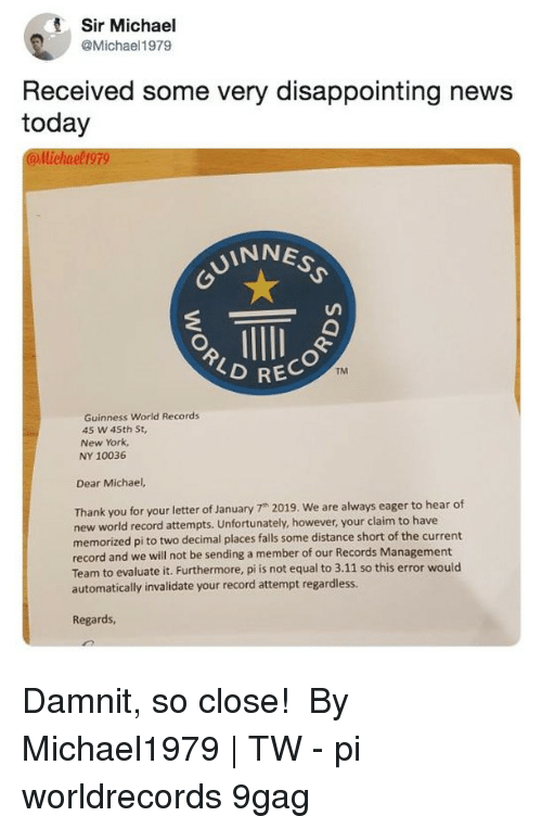 """9gag, Memes, and New York: Sir Michael  @Michael1979  Received some very disappointing news  today  llichael 199  UINNES  RECO  TM  Guinness World Records  45 w 45th St,  New York,  NY 10036  Dear Michael,  Thank you for your letter of January 7"""" 2019. We are always eager to hear of  new world record attempts. Unfortunately, however, your claim to have  memorized pi to two decimal places falls some distance short of the current  record and we will not be sending a member of our Records Management  Team to evaluate it. Furthermore, pi is not equal to 3.11 so this error would  automatically invalidate your record attempt regardless.  Regards Damnit, so close!⠀ ⠀ By Michael1979 