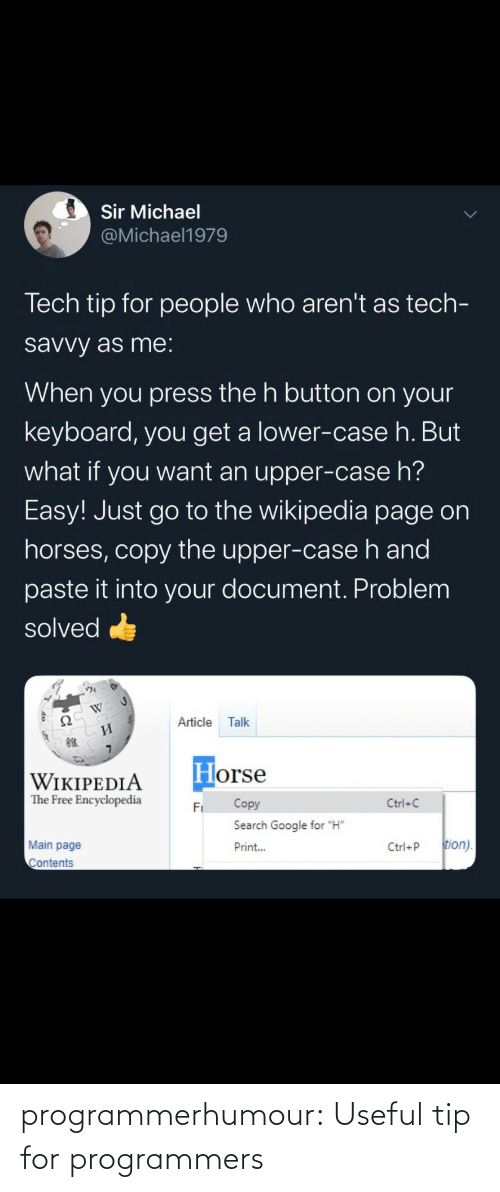 "Main: Sir Michael  @Michael1979  Tech tip for people who aren't as tech-  savvy as me:  When you press the h button on your  keyboard, you get a lower-case h. But  what if you want an upper-case h?  Easy! Just go to the wikipedia page on  horses, copy the upper-case h and  paste it into your document. Problem  solved  Ω  Article  Talk  И  Horse  WIKIPEDIA  The Free Encyclopedia  Copy  Ctrl+C  Fi  Search Google for ""H""  tion).  Main page  Print...  Ctrl+P  Contents programmerhumour: Useful tip for programmers"
