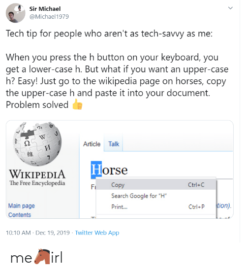 "Main: Sir Michael  @Michael1979  Tech tip for people who aren't as tech-savvy as me:  When you press the h button on your keyboard, you  get a lower-case h. But what if you want an upper-case  h? Easy! Just go to the wikipedia page on horses, copy  the upper-case h and paste it into your document.  Problem solved  Article Talk  И  Horse  WIKIPEDIA  The Free Encyclopedia  Copy  Ctrl+C  Fi  Search Google for ""H""  tion).  Main page  Print...  Ctrl+P  Contents  10:10 AM - Dec 19, 2019 · Twitter Web App me🐴irl"