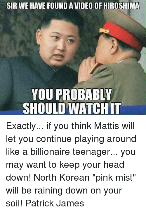 "Head, Memes, and Pink: SIR WE HAVE FOUND A VIDEO OF HIROSHIMA  YOU PROBABLY  SHOULD WATCH I Exactly... if you think Mattis will let you continue playing around like a billionaire teenager... you may want to keep your head down! North Korean ""pink mist"" will be raining down on your soil!  Patrick James"