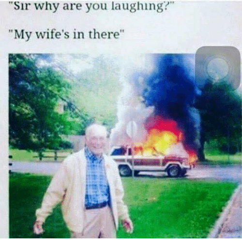 "why are you laughing: ""Sir why are you laughing?""  ""My wife's in there"""
