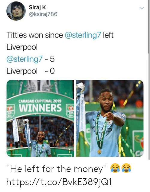 """Money, Soccer, and Liverpool F.C.: Siraj K  @ksiraj786  Tittles won since @sterling7 left  Liverpool  @sterling7-5  Liverpool -0  CARABAO CUP FINAL 2019  WINNERS """"He left for the money"""" 😂😂 https://t.co/BvkE389jQ1"""