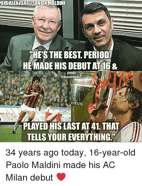 Memes, Period, and Best: SIRALEXFERGUSDNON MALDINI:  HE'S THE BEST. PERIOD.  HEMADE HIS DEBUT AT 1&  Crèdit  @Soccerčlub  PLAYED HIS LAST AT 41. THAT  TELLS YOUR EVERYTHING 34 years ago today, 16-year-old Paolo Maldini made his AC Milan debut ❤️