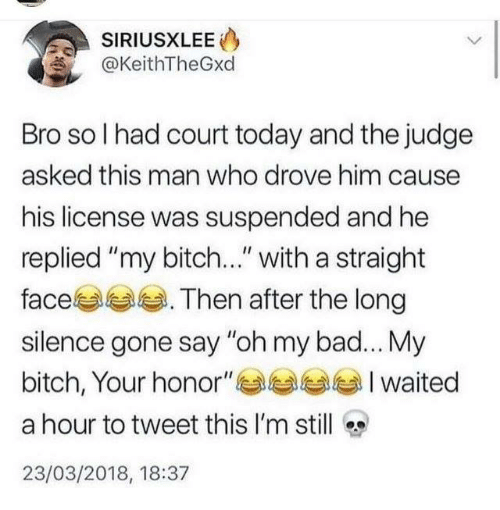 "Bad, Bitch, and Dank: SIRIUSXLEE  @KeithTheGxd  Bro so I had court today and the judge  asked this man who drove him cause  his license was suspended and he  replied ""my bitch..."" with a straight  face . Then after the long  silence gone say ""oh my bad... My  bitch, Your honor""Iwaited  a hour to tweet this I'm still  23/03/2018, 18:37"