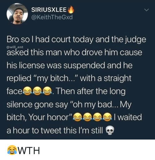 "Bad, Bitch, and Memes: SIRIUSXLEE  @KeithTheGxd  Bro sol had court today and the judge  @will_ent  asked this man who drove him cause  his license was suspended and he  replied ""my bitch..."" with a straight  face.  slence gone say ""oh my bad... My  bitch, Your honor""an  a hour to tweet this I'm still  Then after the long 😂WTH"
