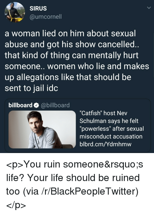 """accusation: SIRUS  @umcornell  a woman lied on him about sexual  abuse and got his show cancelled  that kind of thing can mentally hurt  someone.. women who lie and makes  up allegations like that should be  sent to jail idc  billboard @billboard  """"Catfish"""" host Nev  Schulman says he felt  """"powerless"""" after sexual  misconduct accusation  blbrd.cm/Ydmhmw <p>You ruin someone&rsquo;s life? Your life should be ruined too (via /r/BlackPeopleTwitter)</p>"""