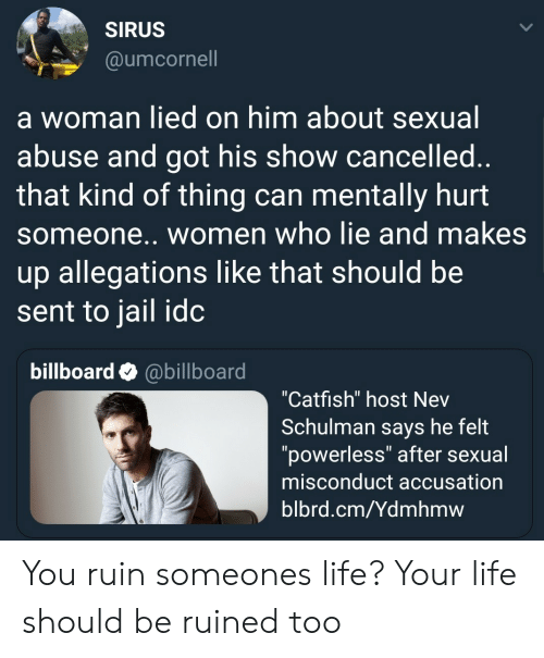 """accusation: SIRUS  @umcornell  a woman lied on him about sexual  abuse and got his show cancelled  that kind of thing can mentally hurt  someone.. women who lie and makes  up allegations like that should be  sent to jail idc  billboard @billboard  """"Catfish"""" host Nev  Schulman says he felt  """"powerless"""" after sexual  misconduct accusation  blbrd.cm/Ydmhmw You ruin someones life? Your life should be ruined too"""
