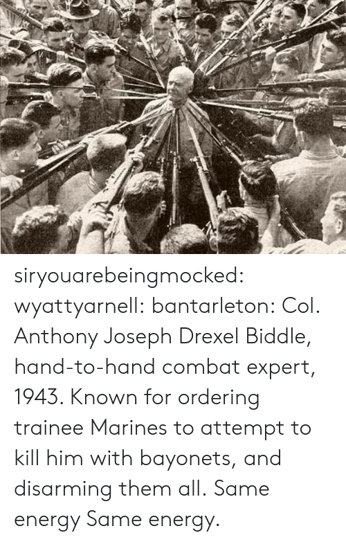 Marines: siryouarebeingmocked:  wyattyarnell:  bantarleton: Col. Anthony Joseph Drexel Biddle, hand-to-hand combat expert, 1943. Known for ordering trainee Marines to attempt to kill him with bayonets, and disarming them all. Same energy   Same energy.