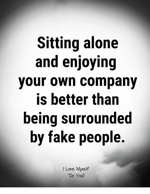 Being Alone, Fake, and Love: Sitting alone  and enjoying  your own company  is better than  being surrounded  by fake people  I Love Myself  Do You?