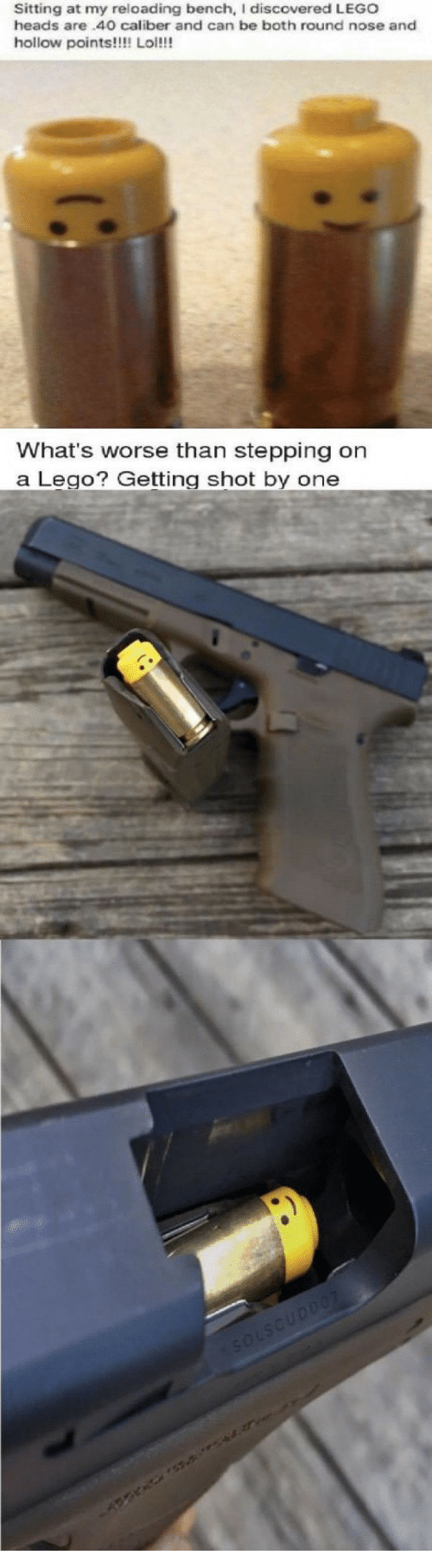 Lego, Lol, and Can: Sitting at my reloading bench, I discovered LEGO  heads are.40O caliber and can be both round nose and  hollow points!!!! Lol!!!   What's worse than stepping on  a LegoGetting shot by one