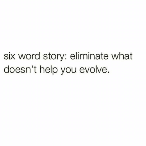 Evolve: six word story: eliminate what  doesn't help you evolve.