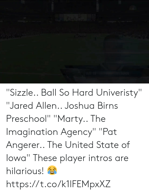 """Football, Nfl, and Sports: """"Sizzle.. Ball So Hard Univeristy""""  """"Jared Allen.. Joshua Birns Preschool""""  """"Marty.. The Imagination Agency"""" """"Pat Angerer.. The United State of Iowa""""  These player intros are hilarious! 😂 https://t.co/k1lFEMpxXZ"""