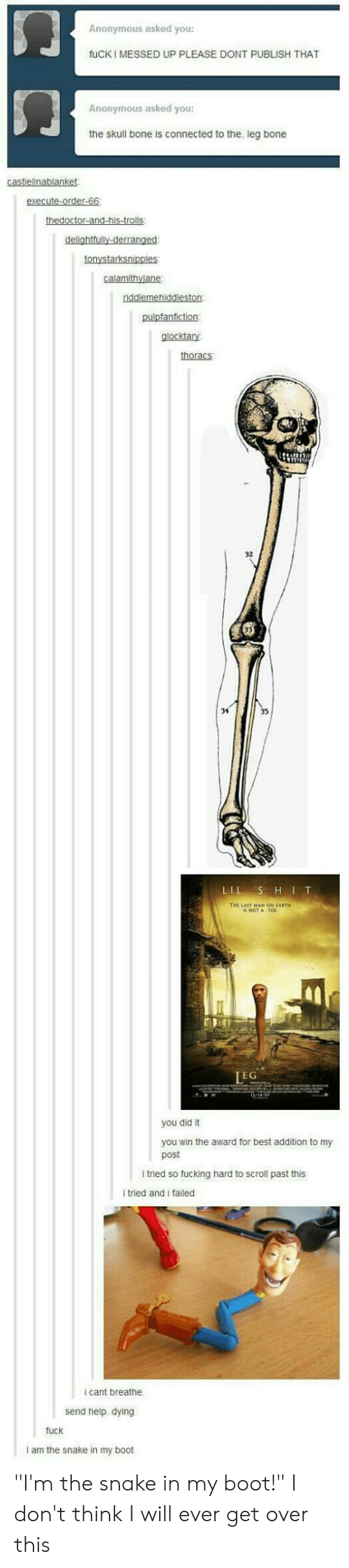 "Fucking, Anonymous, and Best: SJ  ㄇ  Anonymous asked you:  UP PLEASE DONT  fuCKI MESSED  PUBLISH THAT  Anonymous asked you:  the skull bone  is connected to the  , leg bone  pulpfanfiction  glocktary  thoracs  32  34  THE LAIT MAN ON EARTH  NOT A  TOL  IEG  you did it  you win the award for best addition to my  post  l tried so fucking hard to scroll past this  i tried and i failed  i cant breathe  send help. dying  fuck  I am the snake in my boot ""I'm the snake in my boot!"" I don't think I will ever get over this"