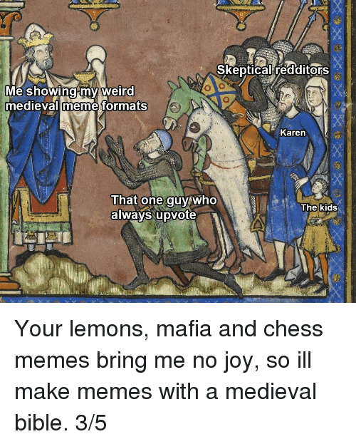 Memes, Weird, and Bible: Skeptical redditors  Me showingmy weird  medievalimeme formats  Karen  That one guy who  always upvote  The kids Your lemons, mafia and chess memes bring me no joy, so ill make memes with a medieval bible. 3/5