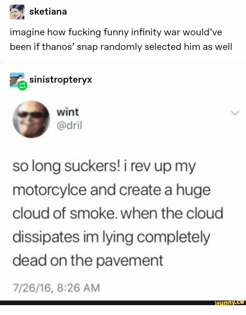 Selected: sketiana  imagine how fucking funny infinity war would've  been if thanos' snap randomly selected him as well  sinistropteryx  wint  @dril  so long suckers! i rev up my  motorcylce and create a huge  cloud of smoke. when the cloud  dissipates im lying completely  dead on the pavement  7/26/16, 8:26 AM