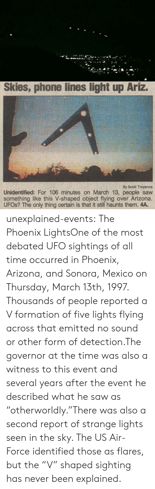 """Air Force: Skies, phone lines light up Ariz.  By Scott Troyanos  Unidentified: For 106 minutes on March 13, people saw  something like this V-shaped object flying over Arizona.  UFOS? The only thing certain is that it still haunts them. 4A. unexplained-events:  The Phoenix LightsOne of the most debated UFO sightings of all time occurred in Phoenix, Arizona, and Sonora, Mexico on Thursday, March 13th, 1997. Thousands of people reported a V formation of five lights flying across that emitted no sound or other form of detection.The governor at the time was also a witness to this event and several years after the event he described what he saw as  """"otherworldly.""""There was also a second report of strange lights seen in the sky. The US Air-Force identified those as flares, but the""""V"""" shaped sighting has never been explained."""