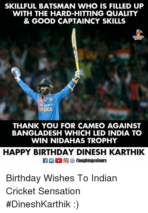 Birthday, Happy Birthday, and Thank You: SKILLFUL BATSMAN WHO IS FILLED UP  WITH THE HARD-HITTING QUALITY  & GOOD CAPTAINCY SKILLS  NDL  THANK YOU FOR CAMEO AGAINST  BANGLADESH WHICH LED INDIA TO  WIN NIDAHAS TROPHY  HAPPY BIRTHDAY DINESH KARTHIK Birthday Wishes To  Indian Cricket Sensation  #DineshKarthik :)