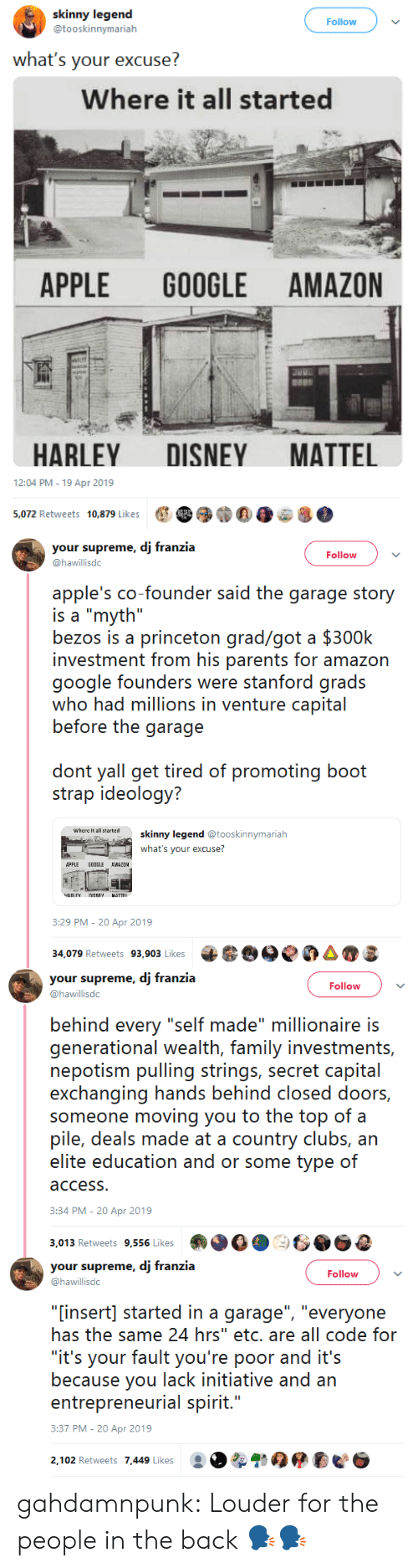"""Amazon, Apple, and Disney: skinny legend  @tooskinnymarialh  Follow  what's your excuse?  Where it all started  APPLE GOOGLE AMAZON  HARLEY DISNEY MATTEL  12:04 PM-19 Apr 2019  e 39)""""E0e8.  5,072 Retweets  10,879 Likes   your supreme, dj franzia  @hawillisdc  Follow  apple's co-founder said the garage story  is a """"myth""""  bezos is a princeton grad/got a $300k  investment from his parents for amazon  google founders wre staniord grads  who had millions in venture capital  before the garage  don yal gei üred of promoting booi  strap ideology?  where it all tartedskinny legend@  ooskinnymariah  what's your excuse?  APPLE GOOGLE AWAZOM  :29 PM-20 Apr 2019  34,079 Retweets 93,903 Likes 6e0AS   your supreme, dj franzia  @hawillisdc  Follow  behind every """"self made"""" millionaire is  generational wealith, farmily ivestrnnis,  nepotism pulling strings, secret capital  exchanging hands behind closed doors,  someone moving you to the top of a  pile, deals made at a country clubs, arn  access  3:34 PM-20 Apr 2019  3,013 Retweets 9,556 Likes   your supreme, dj franzia  @hawillisdc  Follow  """"[insert] started in a garage"""", """"everyone  has the same 24 hrs"""" etc. are all code for  """"it's your fault you're poor and it's  because you lack initiative and an  entreprenerial spirit...  3:37 PM-20 Apr 2019  2,102 Retweets 7,449 Likes gahdamnpunk: Louder for the people in the back 🗣🗣"""
