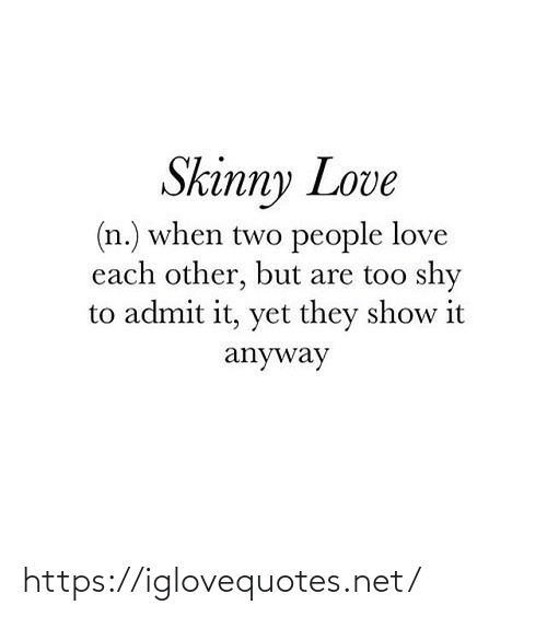Skinny: Skinny Love  (n.) when two people love  each other, but are too shy  to admit it, yet they show it  anyway https://iglovequotes.net/