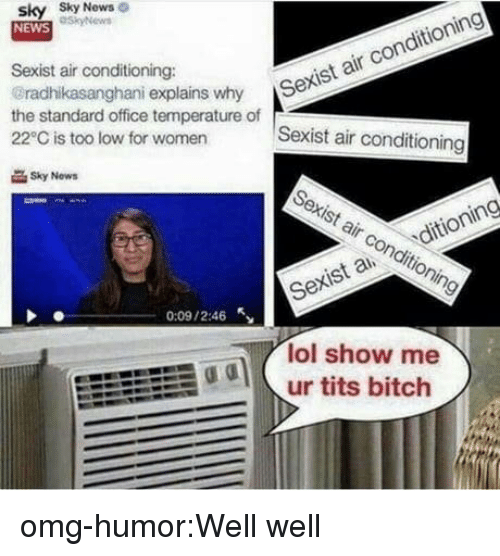 air conditioning: sky Sky  NEWS  News  Sexist air conditioning:  radhikasanghani explains why S  the standard office temperature of  22°C is too low for women  r Sexist air conditioning  Sexist air conditioning  Sky Now  Sexist air conditioning  Sexis a ditioning  0:09 / 2:46  lol show me  odur tits bitch omg-humor:Well well