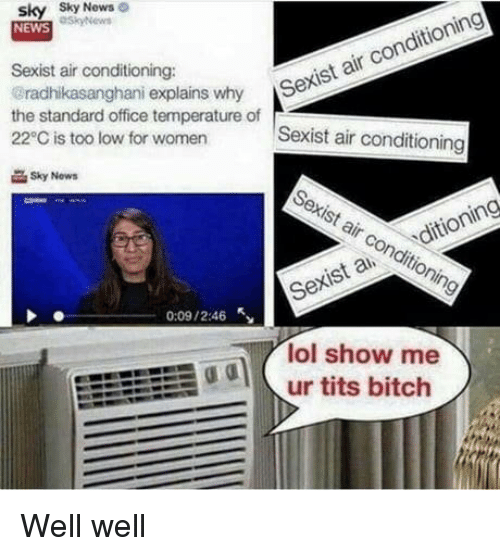air conditioning: sky Sky  NEWS  News  Sexist air conditioning:  radhikasanghani explains why S  the standard office temperature of  22°C is too low for women  r Sexist air conditioning  Sexist air conditioning  Sky Now  Sexist air conditioning  Sexis a ditioning  0:09 / 2:46  lol show me  odur tits bitch Well well