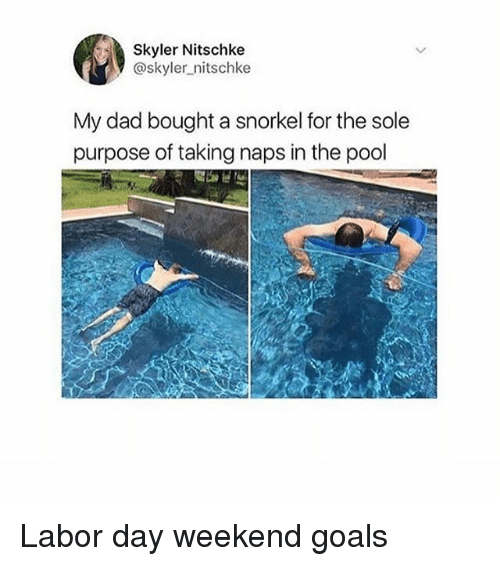 weekender: Skyler Nitschke  @skyler_nitschke  My dad bought a snorkel for the sole  purpose of taking naps in the pool Labor day weekend goals