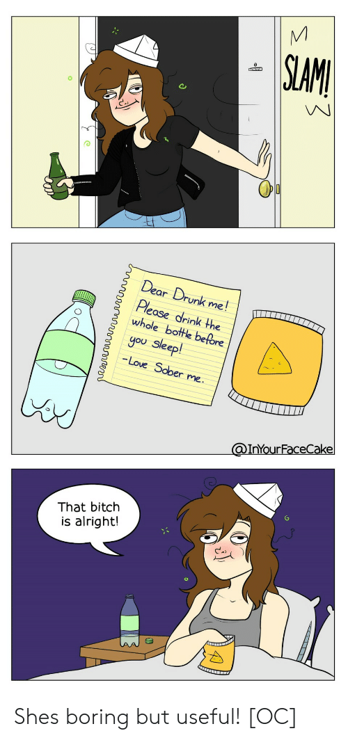 You Sleep: SLAMI  Dear Drunk me!  Please drink the  whole bottle before  you sleep!  -Love Sober me.  @InYourFaceCake  That bitch  is alright! Shes boring but useful! [OC]