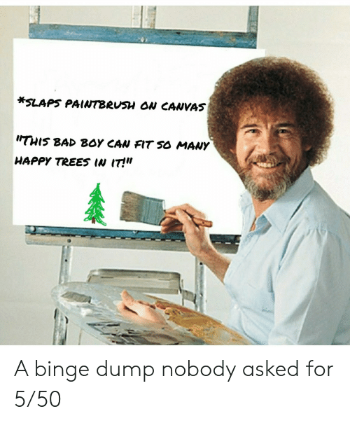 "This Bad Boy: *SLAPS PAINTBRUSH ON CANVAS  THIS BAD BOY CAN FIT SO MANY  HAPPY TREES IN IT!"" A binge dump nobody asked for 5/50"