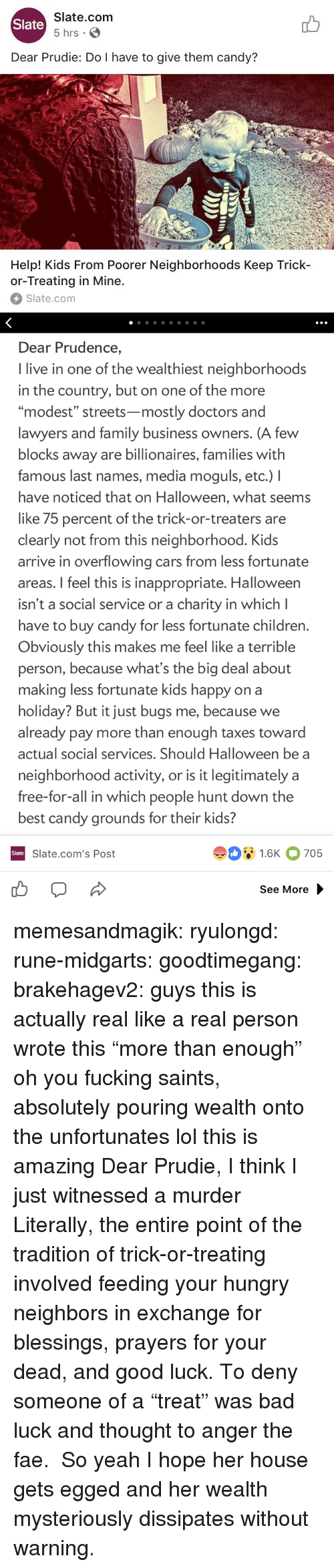 "Bad, Candy, and Cars: Slate.com  5 hrs .  Slate  Dear Prudie: Do I have to give them candy?  aT  T-T  Help! Kids From Poorer Neighborhoods Keep Trick-  or-Treating in Mine.  Slate.com   Dear Prudence,  I live in one of the wealthiest neighborhoods  in the country, but on one of the more  ""modest"" streets-mostly doctors and  lawyers and family business owners. (A few  blocks away are billionaires, families with  famous last names, media moguls, etc.) I  have noticed that on Halloween, what seems  like 75 percent of the trick-or-treaters are  clearly not from this neighborhood. Kids  arrive in overflowing cars from less fortunate  areas. I feel this is inappropriate. Halloween  isn't a social service or a charity in which l  have to buy candy for less fortunate children  Obviously this makes me feel like a terrible  person, because what's the big deal about  making less fortunate kids happy on a  holiday? But it just bugs me, because we  already pay more than enough taxes toward  actual social services. Should Halloween be a  neighborhood activity, or is it legitimately a  free-for-all in which people hunt down the  best candy grounds for their kids?  91.6K 705  Slate  Slate.com's Post  See More memesandmagik: ryulongd:  rune-midgarts:  goodtimegang:  brakehagev2:  guys this is actually real like a real person wrote this  ""more than enough"" oh you fucking saints, absolutely pouring wealth onto the unfortunates   lol this is amazing   Dear Prudie, I think I just witnessed a murder  Literally, the entire point of the tradition of trick-or-treating involved feeding your hungry neighbors in exchange for blessings, prayers for your dead, and good luck. To deny someone of a ""treat"" was bad luck and thought to anger the fae.  So yeah I hope her house gets egged and her wealth mysteriously dissipates without warning."