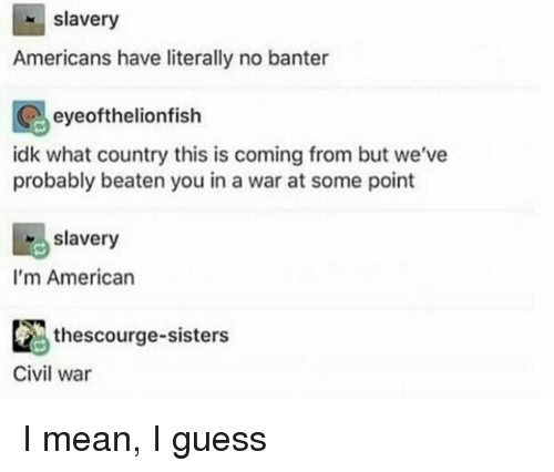 American, Civil War, and Guess: slavery  Americans have literally no banter  eyeofthelionfish  idk what country this is coming from but we've  probably beaten you in a war at some point  slavery  I'm American  thescourge-sisters  Civil war I mean, I guess