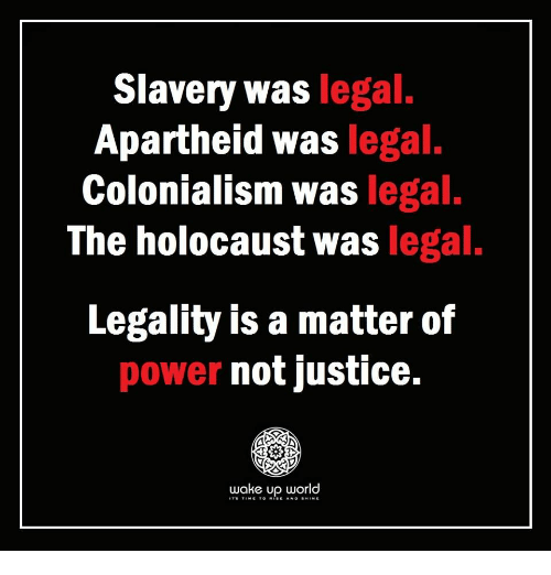 Holocaust, Justice, and Power: Slavery was legal  Apartheid was legal.  Colonialism was legal.  The holocaust was legal.  Legality is a matter of  power not justice.  wake up world
