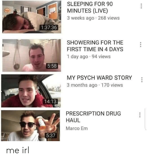 Live, Psych, and Time: SLEEPING FOR 90  MINUTES (LIVE)  3 weeks ago 268 views  1:37:36  SHOWERING FOR THE  FIRST TIME IN 4 DAYS  1 day ago 94 views  5:58  MY PSYCH WARD STORY  3 months ago 170 views  14:13  PRESCRIPTION DRUG  HAUL  Marco Em  5:37 me irl