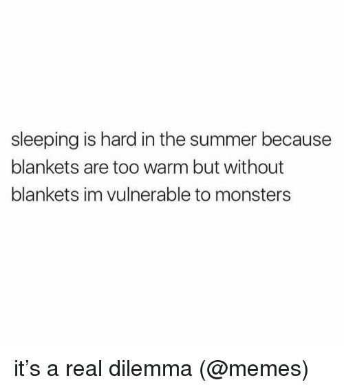 dilemma: sleeping is hard in the summer because  blankets are too warm but without  blankets im vulnerable to monsters it's a real dilemma (@memes)
