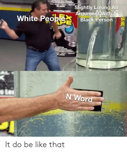 Be Like, White People, and Black: Slightly Losing An  Argument With A  Black Person  EAL  BLACK  Las  White People  PE  N Word It do be like that