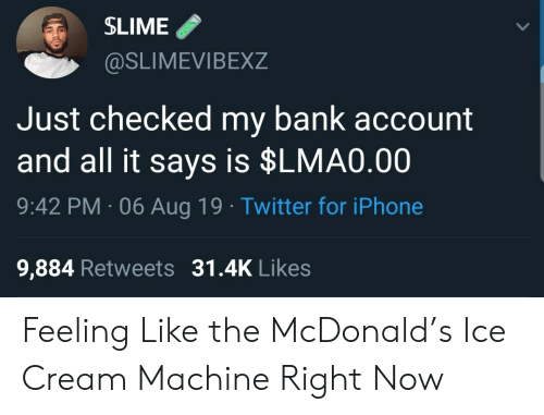 slime: SLIME  @SLIMEVIBEXZ  Just checked my bank account  and all it says is $LMA0.00  9:42 PM 06 Aug 19 Twitter for iPhone  9,884 Retweets 31.4K Likes Feeling Like the McDonald's Ice Cream Machine Right Now