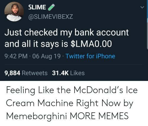 slime: SLIME  @SLIMEVIBEXZ  Just checked my bank account  and all it says is $LMA0.00  9:42 PM 06 Aug 19 Twitter for iPhone  9,884 Retweets 31.4K Likes Feeling Like the McDonald's Ice Cream Machine Right Now by Memeborghini MORE MEMES