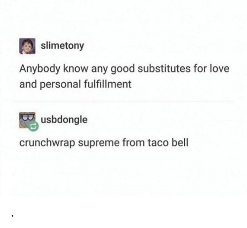 Supreme: slimetony  Anybody know any good substitutes for love  and personal fulfillment  usbdongle  crunchwrap supreme from taco bell .