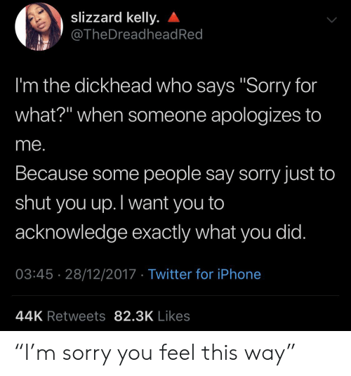 """who says: slizzard kelly.  @TheDreadhead Red  I'm the dickhead who says """"Sorry for  what?"""" when someone apologizes to  me.  Because some people say sorry just to  shut  you up.Twant you to  acknowledge exactly what you did.  03:45 28/12/2017 Twitter for iPhone  44K Retweets 82.3K Likes """"I'm sorry you feel this way"""""""