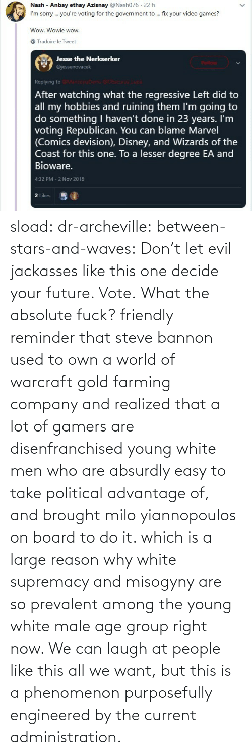 political: sload: dr-archeville:  between-stars-and-waves: Don't let evil jackasses like this one decide your future. Vote.  What the absolute fuck?   friendly reminder that steve bannon used to own a world of warcraft gold farming company and realized that a lot of gamers are disenfranchised young white men who are absurdly easy to take political advantage of, and brought milo yiannopoulos on board to do it. which is a large reason why white supremacy and misogyny are so prevalent among the young white male age group right now. We can laugh at people like this all we want, but this is a phenomenon purposefully engineered by the current administration.