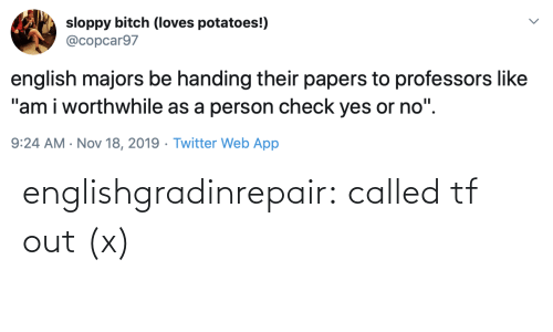 "loves: sloppy bitch (loves potatoes!)  @copcar97  english majors be handing their papers to professors like  ""am i worthwhile as a person check yes or no"".  9:24 AM · Nov 18, 2019 · Twitter Web App englishgradinrepair: called tf out (x)"