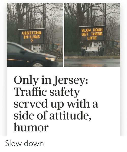 Traffic: SLOW DOWN  GET THERE  LATE  VISITING  IN-LAWS  Only in Jersey:  Traffic safety  served up with a  side of attitude,  humor Slow down