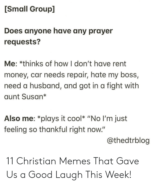 """Memes, Money, and Cool: [Small Group]  Does anyone have any prayer  requests?  Me: *thinks of how I don't have rent  money, car needs repair, hate my boss,  need a husband, and got in a fight with  aunt Susan*  Also me: *plays it cool* """"No I'm just  feeling so thankful right now.""""  @thedtrblog 11 Christian Memes That Gave Us a Good Laugh This Week!"""