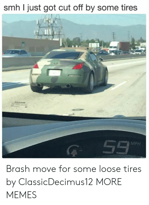 Dank, Memes, and Smh: smh I just got cut off by some tires  G 53  MPH Brash move for some loose tires by ClassicDecimus12 MORE MEMES