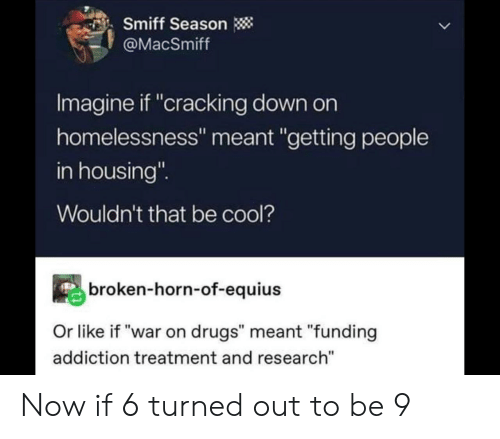 """war on drugs: Smiff Season  @MacSmiff  Imagine if """"cracking down on  homelessness"""" meant """"getting people  in housing""""  Wouldn't that be cool?  broken-horn-of-equius  Or like if """"war on drugs"""" meant """"funding  addiction treatment and research"""" Now if 6 turned out to be 9"""