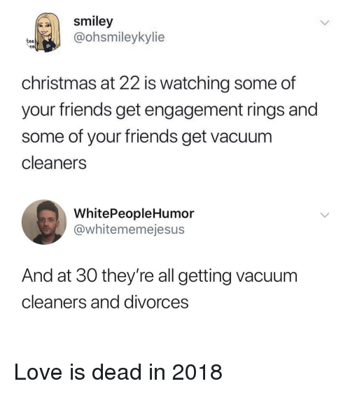 Christmas, Friends, and Love: smiley  @ohsmileykylie  tee  christmas at 22 is watching some of  your friends get engagement rings and  some of your friends get vacuum  cleaners  WhitePeopleHumor  @whitememejesu:s  And at 30 they're all getting vacuum  cleaners and divorces Love is dead in 2018