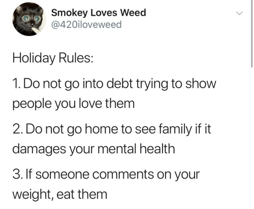 loves: Smokey Loves Weed  @420iloveweed  Holiday Rules:  1. Do not go into debt trying to show  people you love them  2. Do not go home to see family if it  damages your mental health  3. If someone comments on your  weight, eat them