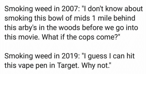 "Movie: Smoking weed in 2007: ""I don't know about  smoking this bowl of mids 1 mile behind  this arby's in the woods before we go into  this movie. What if the cops come?""  Smoking weed in 2019: ""I guess I can hit  this vape pen in Target. Why not."""